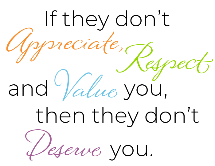 If they don't RESPECT, APPRECIATE and VALUE you, then they don't DESERVE you.